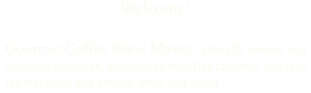 Welcome! Gourmet Coffee Brew Master, a locally owned and operated company, specializes in coffee catering services for meetings and events, large and small.