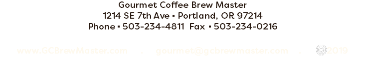 Gourmet Coffee Brew Master 1214 SE 7th Ave ▪ Portland, OR 97214 Phone ▪ 503-234-4811 Fax ▪ 503-234-0216 www.GCBrewMaster.com . gourmet@gcbrewmaster.com . ﷯2019