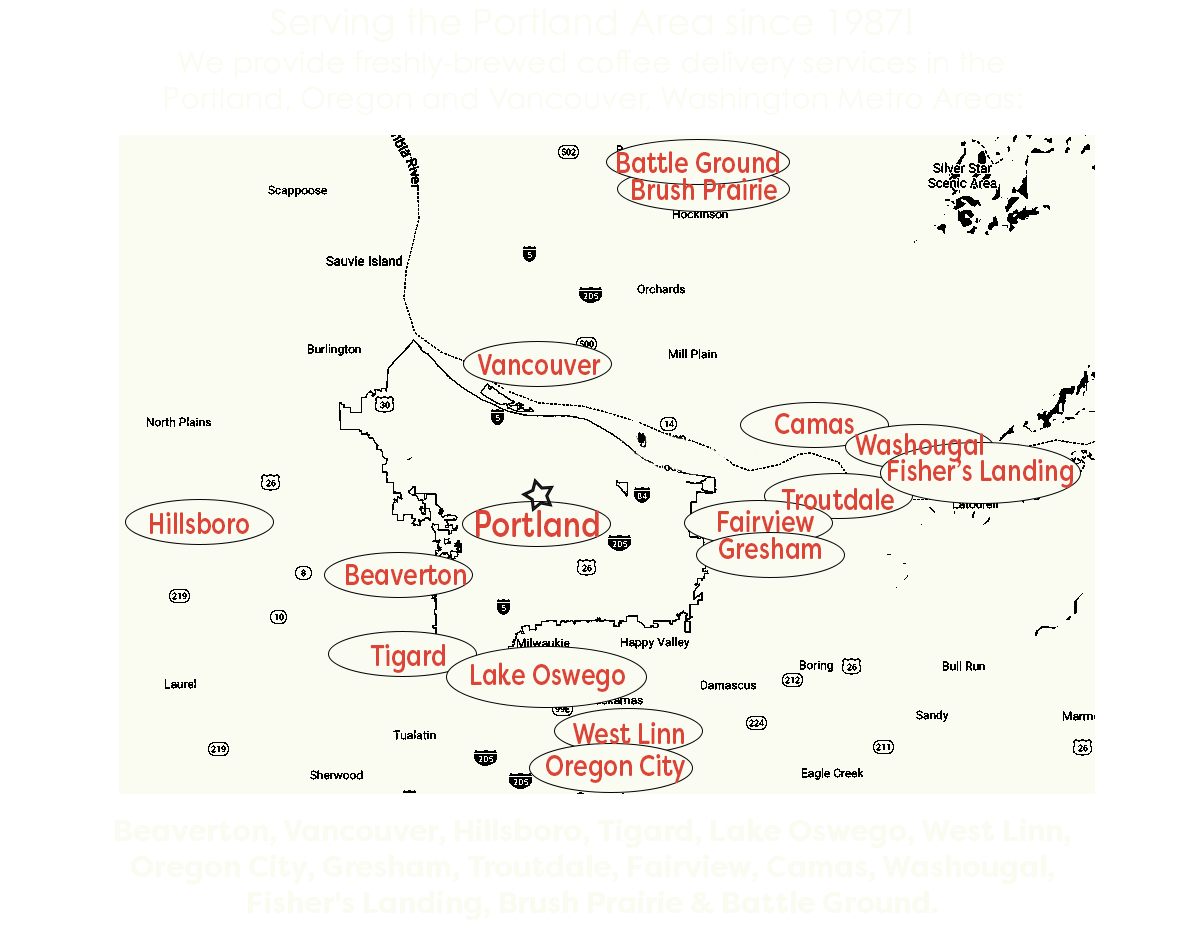 Serving the Portland Area since 1987! We provide freshly-brewed coffee delivery services in the Portland, Oregon and Vancouver, Washington Metro Areas: ﷯ Beaverton, Vancouver, Hillsboro, Tigard, Lake Oswego, West Linn, Oregon City, Gresham, Troutdale, Fairview, Camas, Washougal, Fisher's Landing, Brush Prairie & Battle Ground.